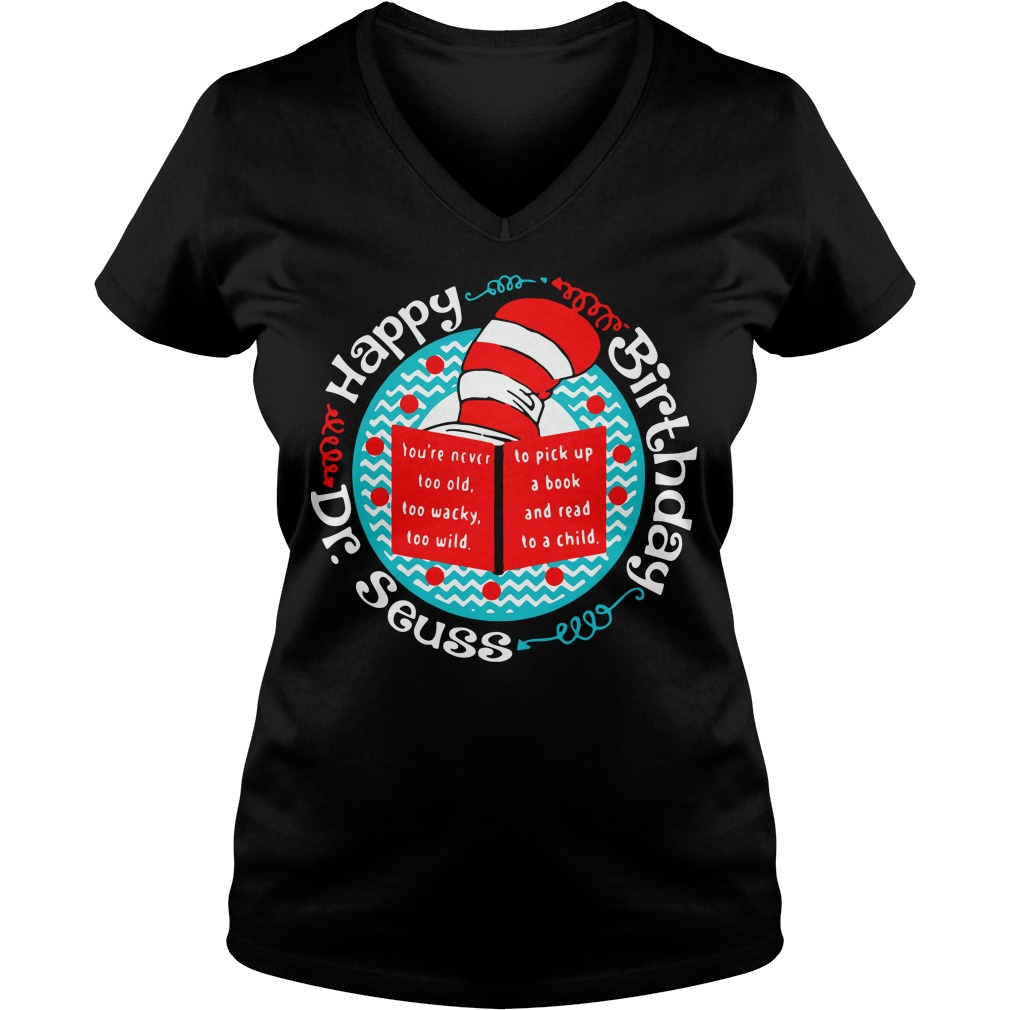 Happy birthday Dr Seuss you're never too old too wacky too wild V-neck t-shirt