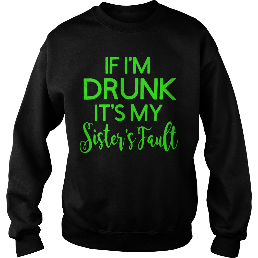 If I'm drunk it's my sister's fault Sweater