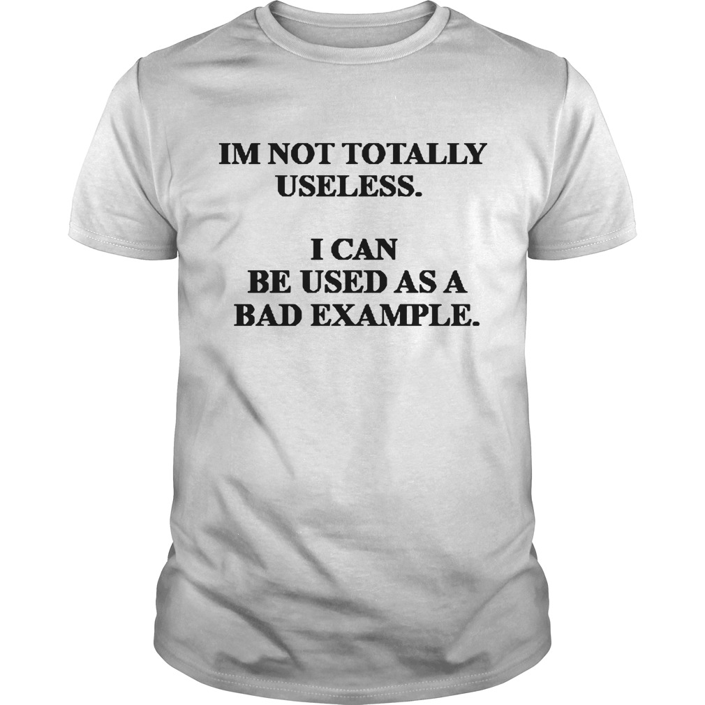Im not totally useless I can be used as a bad example shirt
