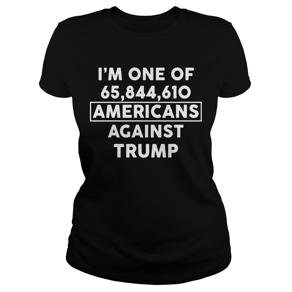 I'm one of 65,844,610 americans against Trump Ladies tee