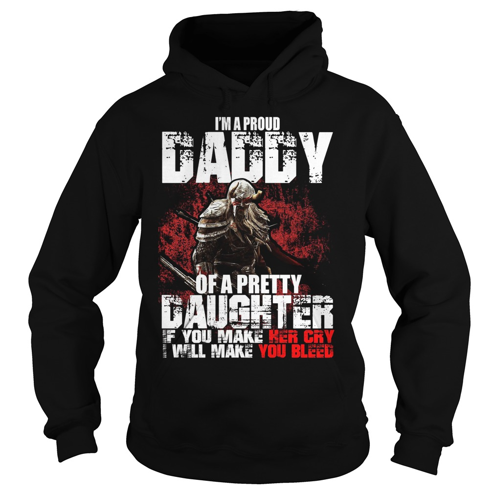 I'm a proud Daddy of a pretty Daughter if you make her cry I will make you bleed Hoodie