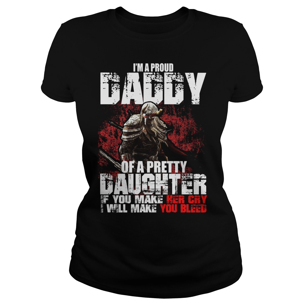 I'm a proud Daddy of a pretty Daughter if you make her cry I will make you bleed Ladies tee