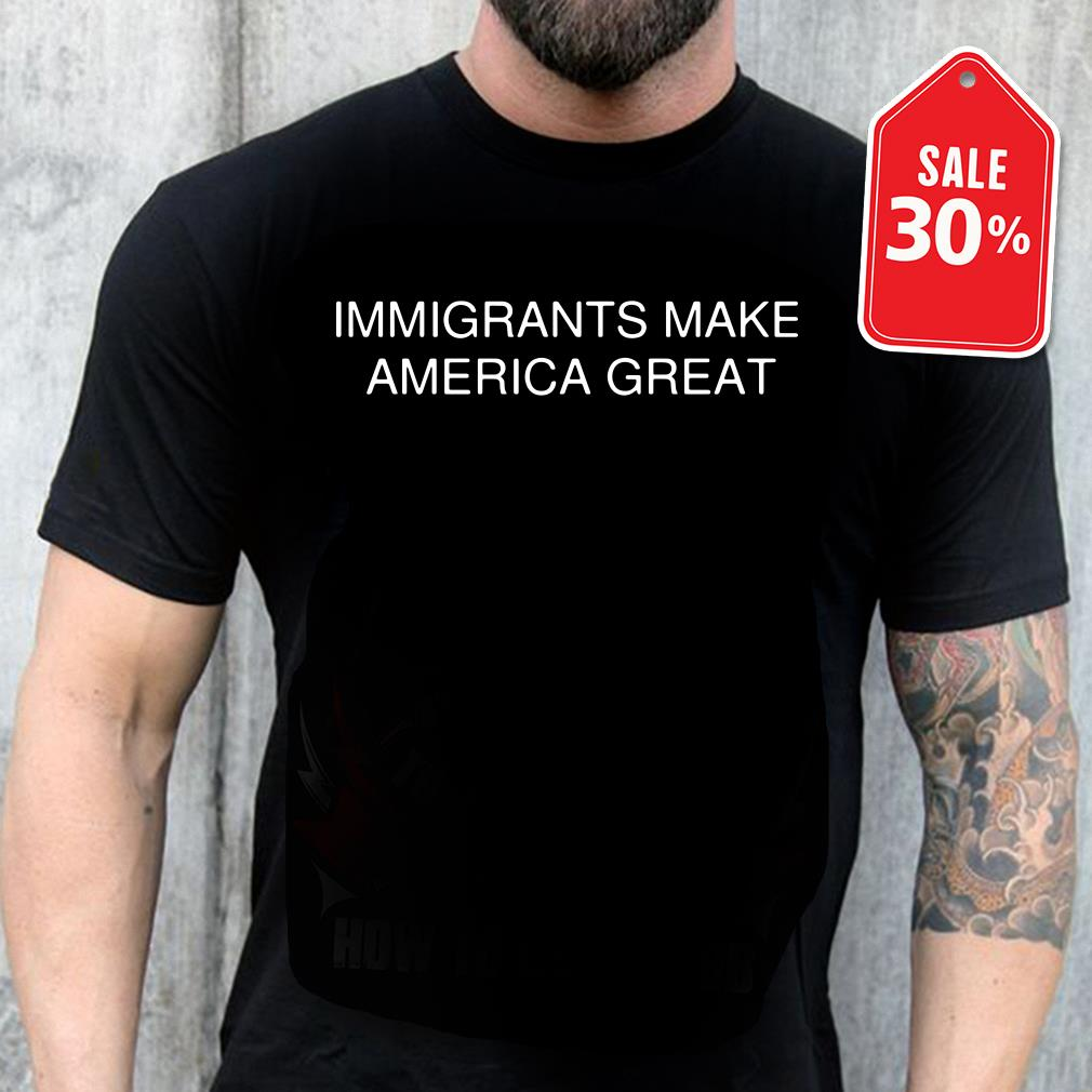 Immigrants make America great shirt