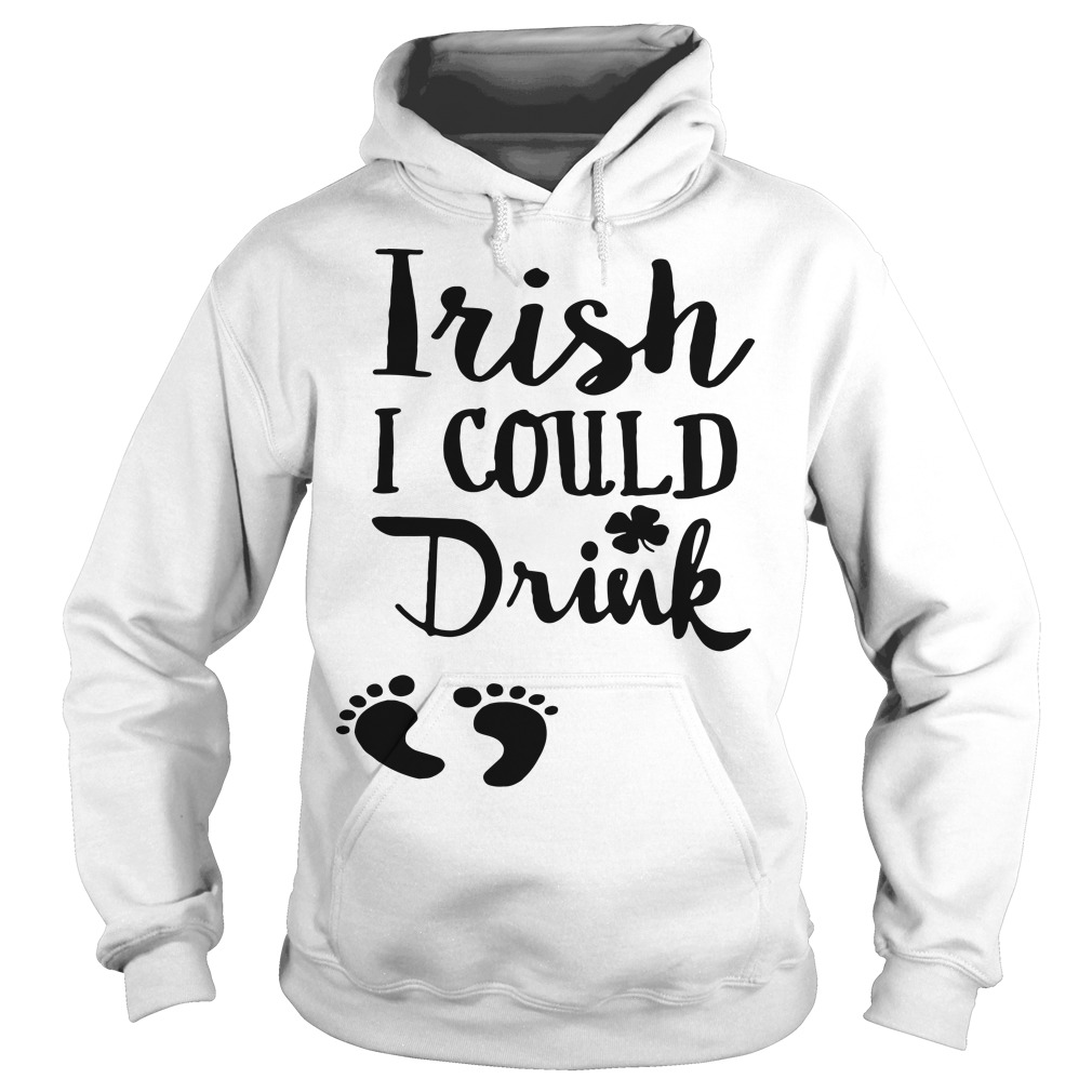 Irish I could drink St. Patrick day Hoodie