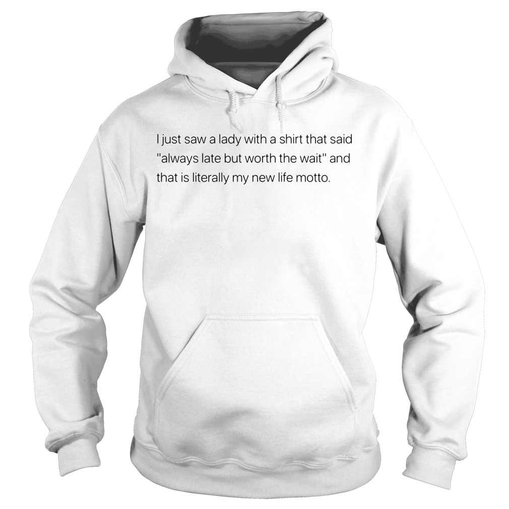 I just saw a lady with a shirt that said always late but worth the wait and that is Hoodie