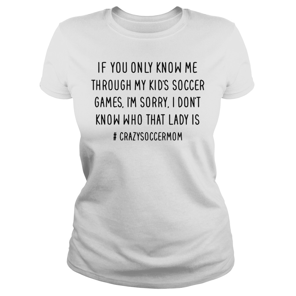 if you only know me through my kid's soccer games I'm sorry Ladies tee