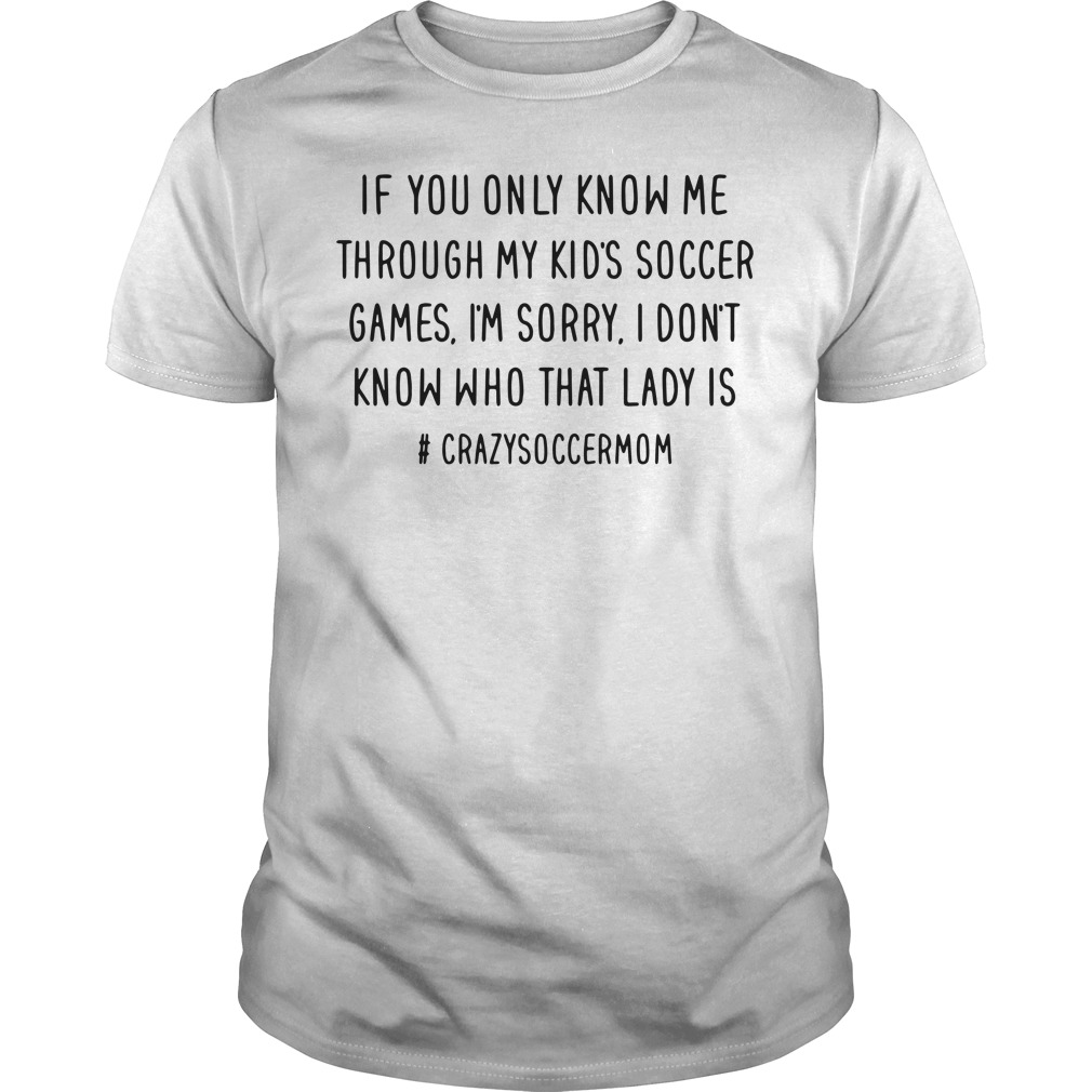 if you only know me through my kid's soccer games I'm sorry shirt