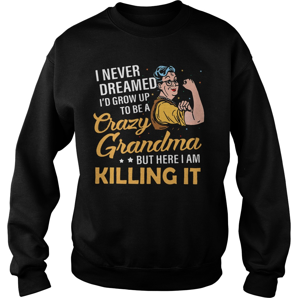 I never dreamed I'd grow up to be a crazy Grandma but here I am killing it Sweater