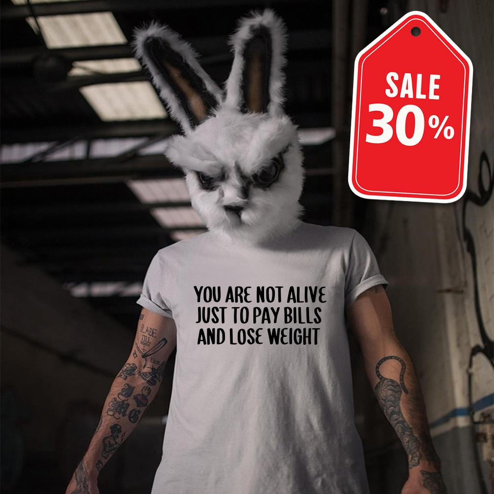 You are not alive just to pay bills and lose weight shirt