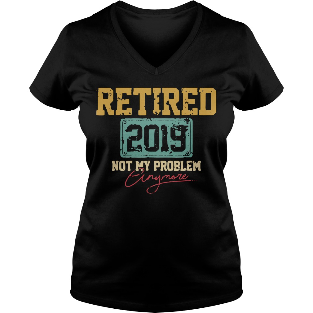 Retired 2019 not my problem crazy more V-neck t-shirt