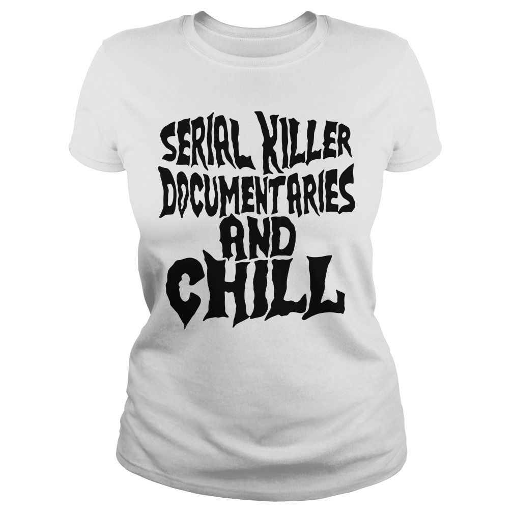 Serial killer documentaries and chill Ladies tee