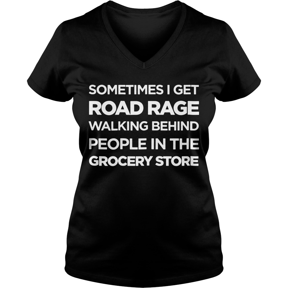 Sometimes I get road rage walking behind people in the grocery store V-neck t-shirt