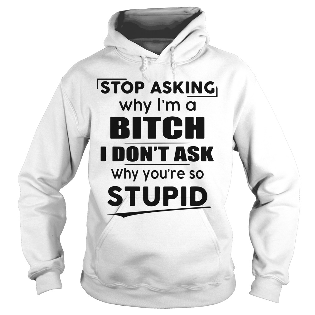 Stop asking why I'm a bitch I don't ask why you're so stupid Hoodie