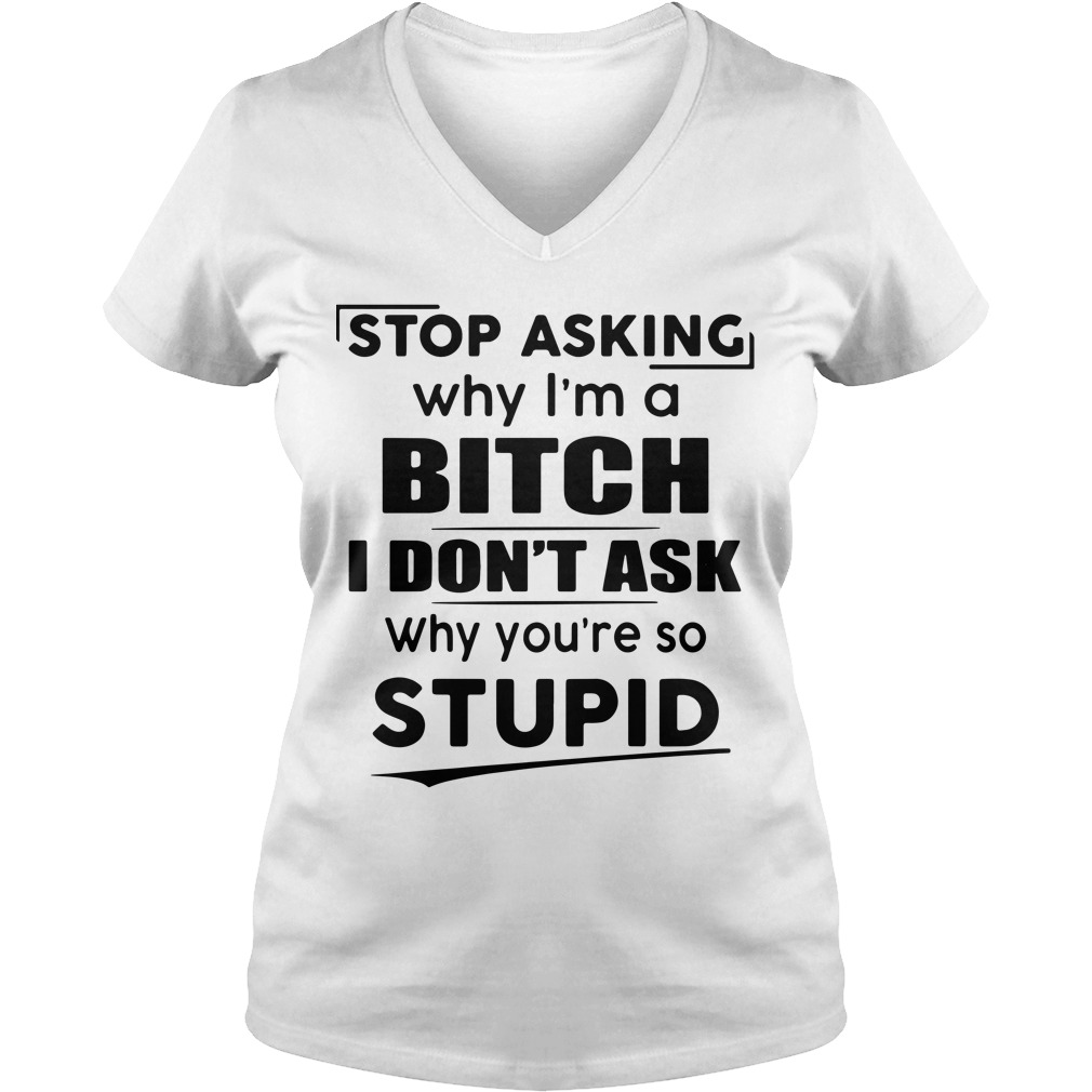 Stop asking why I'm a bitch I don't ask why you're so stupid V-neck t-shirt