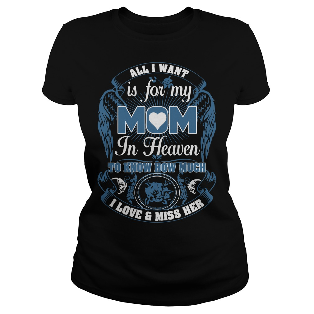 All I want is for my mom in heaven to know how much I love and miss her Ladies tee