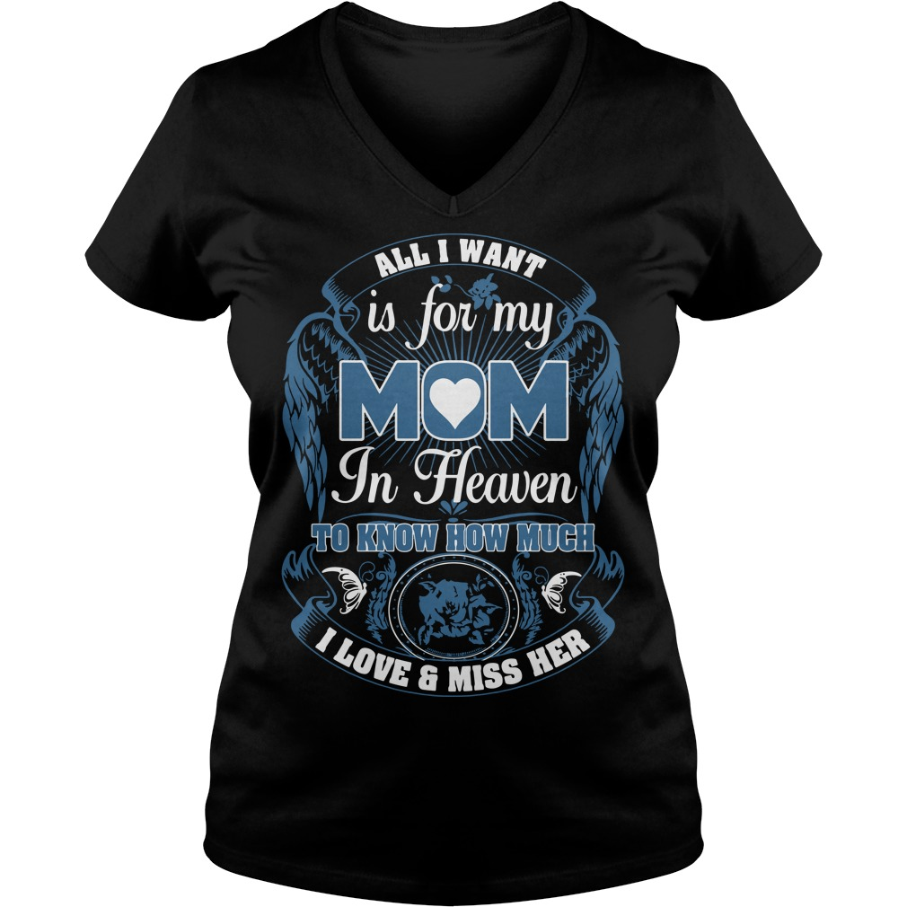 All I want is for my mom in heaven to know how much I love and miss her V-neck t-shirt