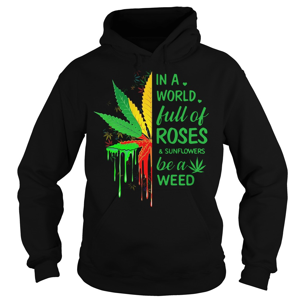 In a world full of roses and sunflowers be a weed Hoodie