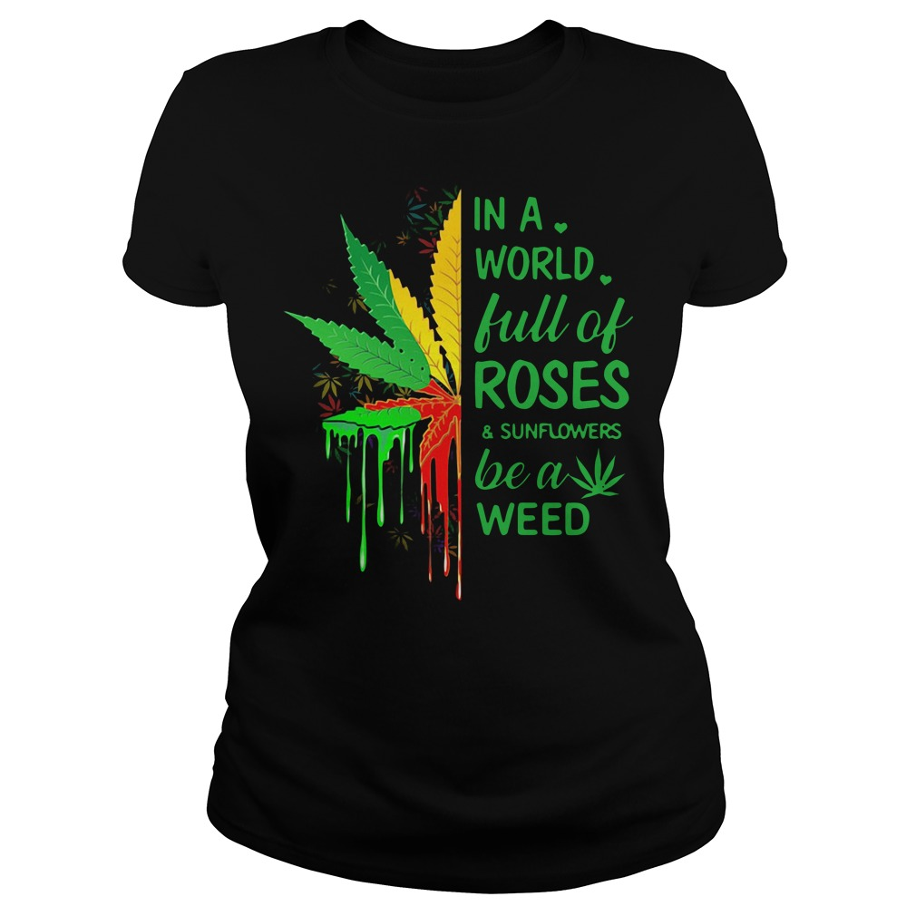 In a world full of roses and sunflowers be a weed Ladies tee