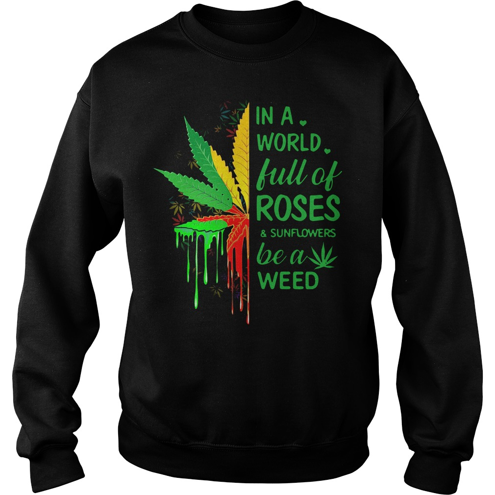 In a world full of roses and sunflowers be a weed Sweater
