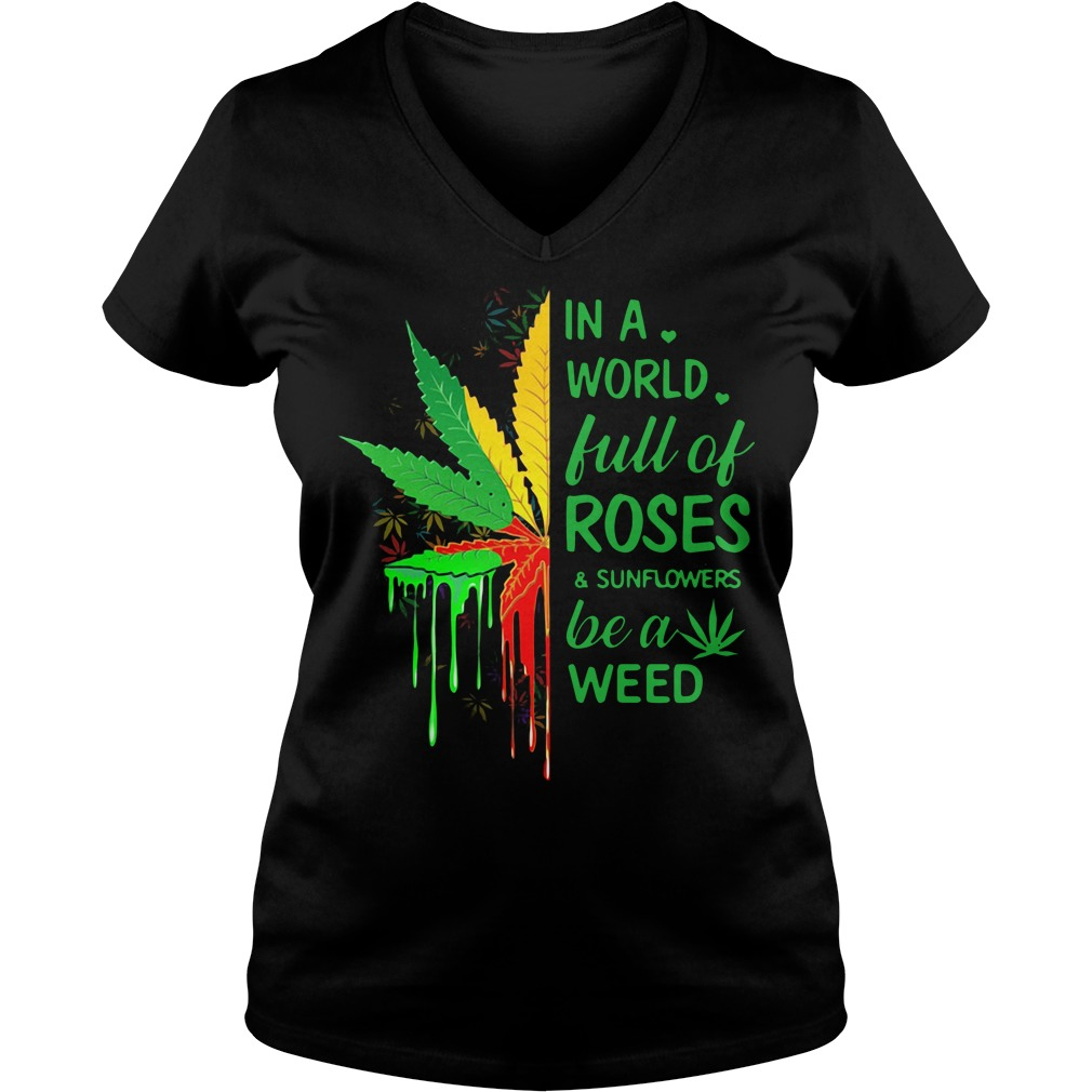 In a world full of roses and sunflowers be a weed V-neck t-shirt