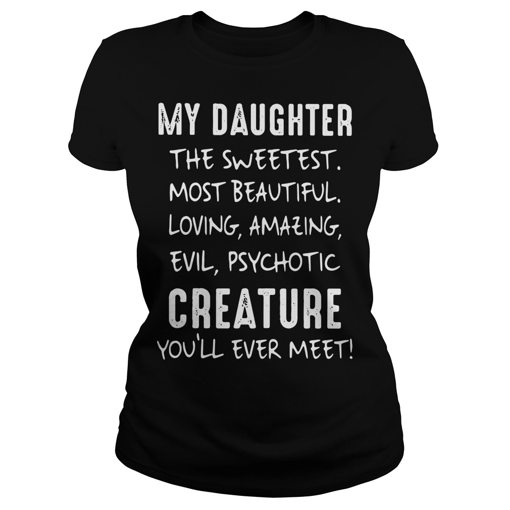My daughter the sweetest most beautiful loving amazing evil Ladies tee