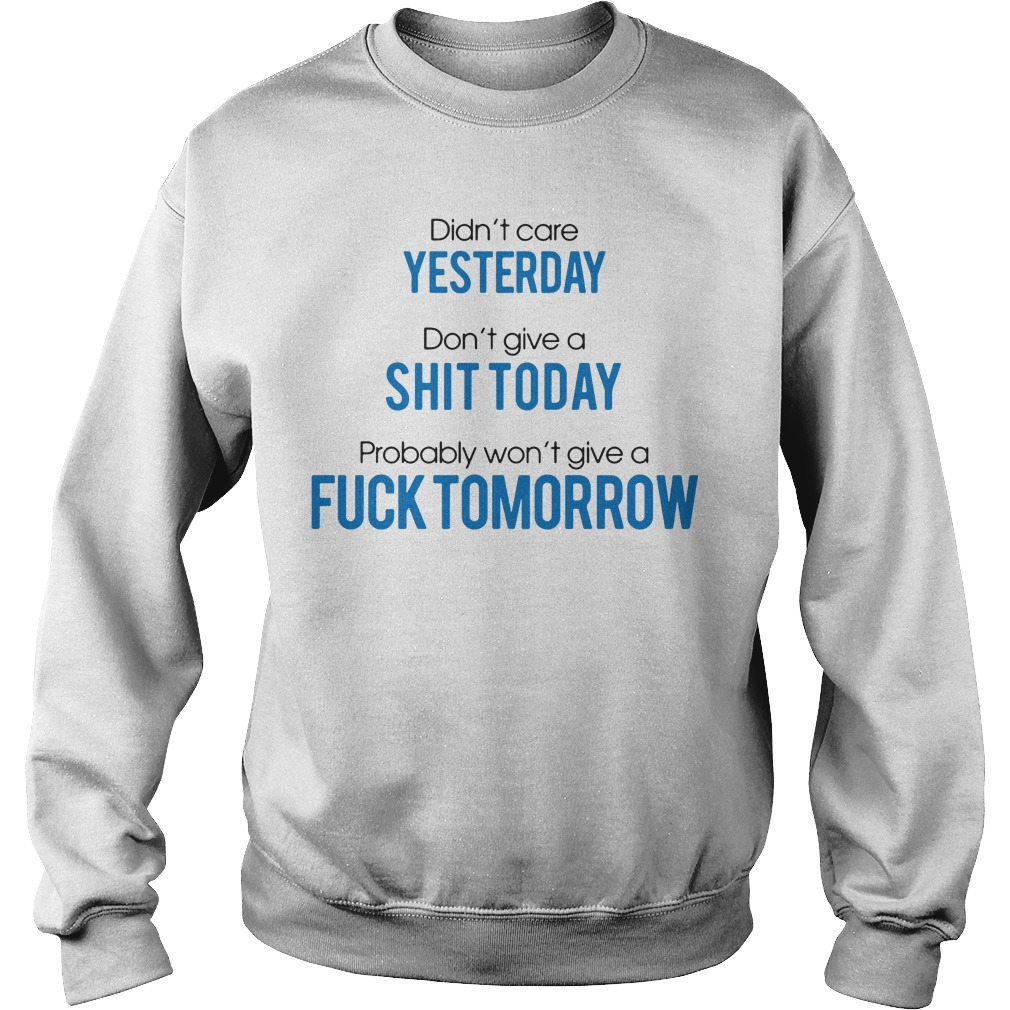 Didn't care yesterday don't give a shit today probably won't give a fuck tomorrow Sweater