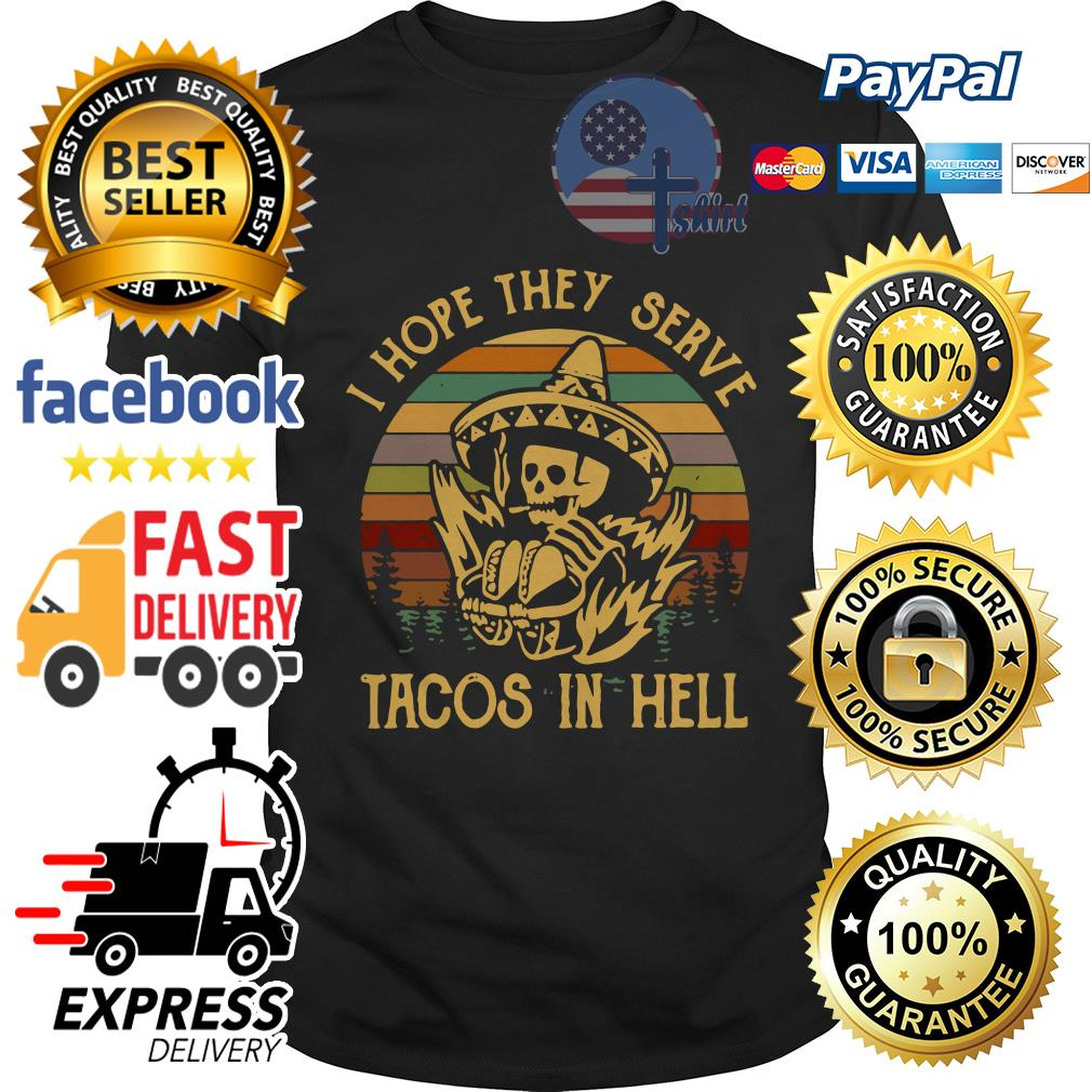 I hope they serve tacos in hell vintage shirt