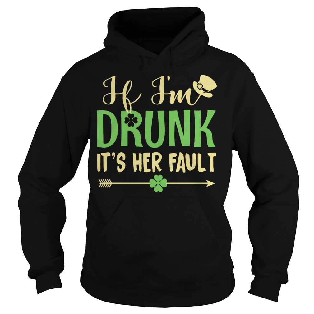 If I'm drunk it's Her fault Irish St. Patrick day Hoodie