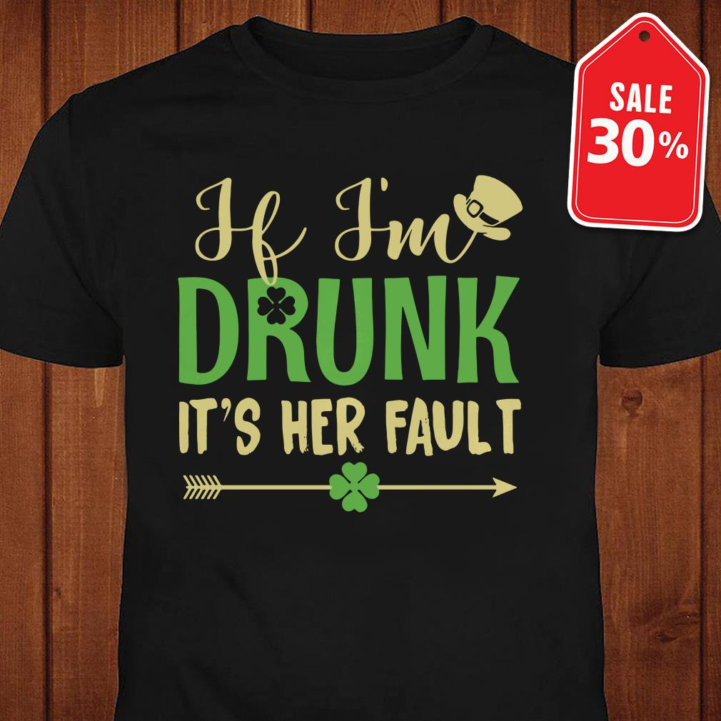 If I'm drunk it's Her fault Irish St. Patrick day shirt