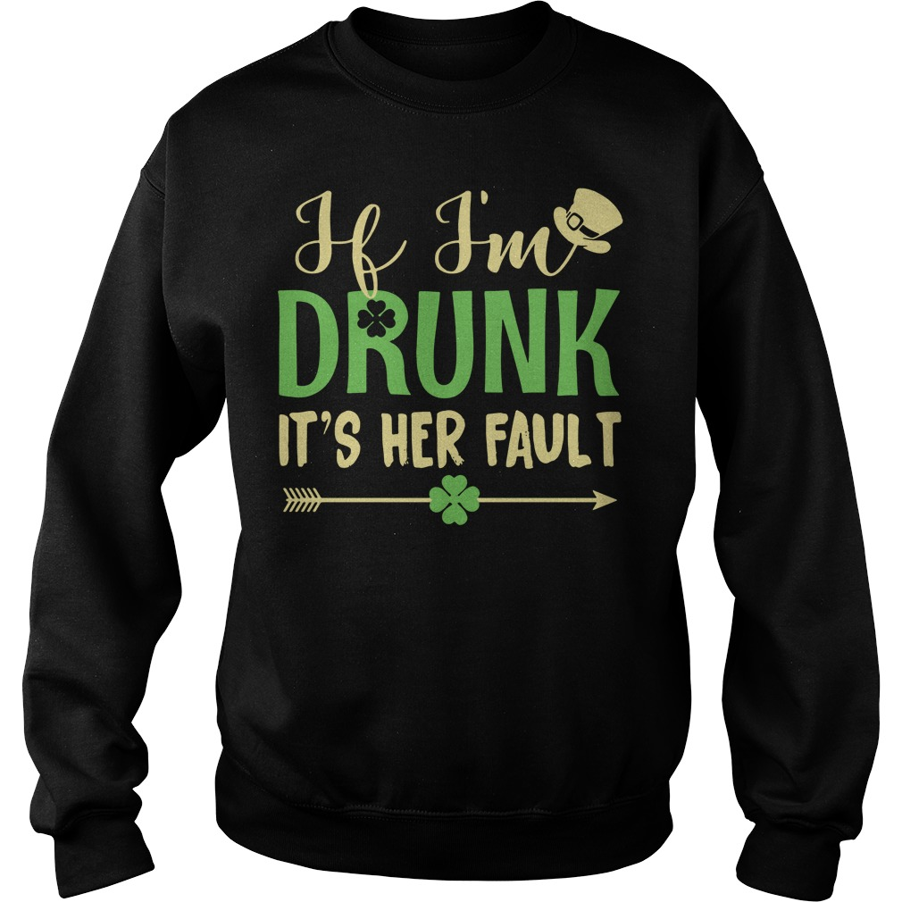 If I'm drunk it's Her fault Irish St. Patrick day Sweater