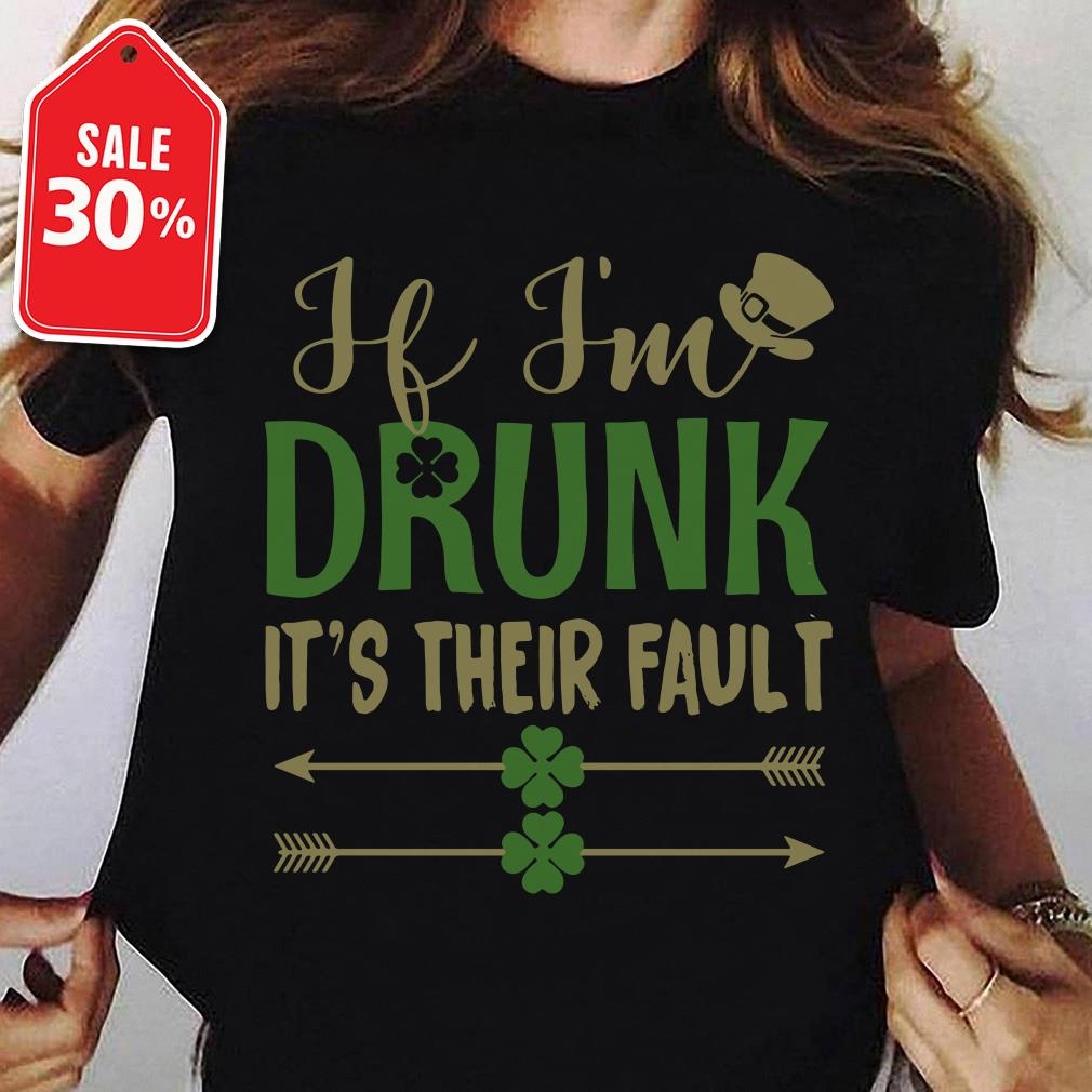 If I'm drunk it's their fault Irish St. Patrick day shirt