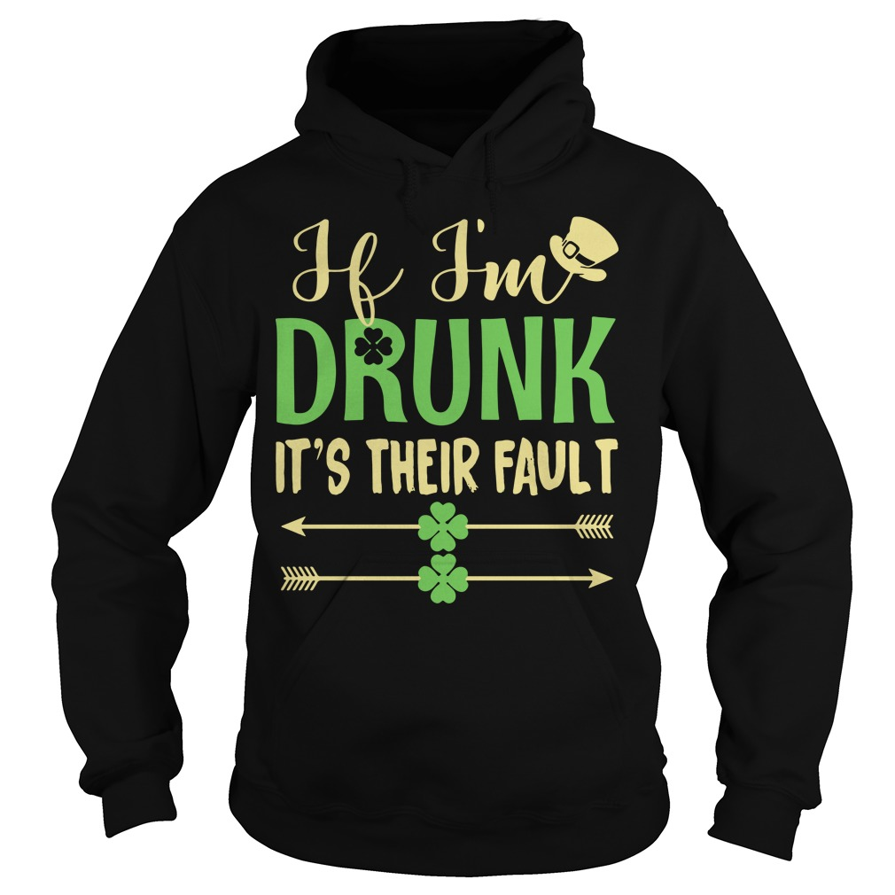 If I'm drunk it's their fault Irish St. Patrick day Hoodie