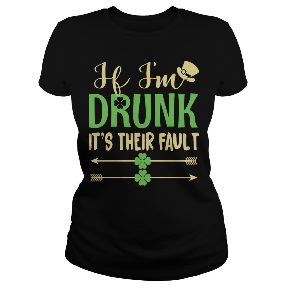 If I'm drunk it's their fault Irish St. Patrick day Ladies tee