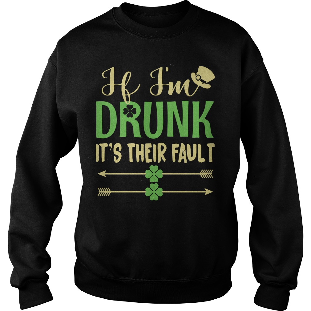 If I'm drunk it's their fault Irish St. Patrick day Sweater