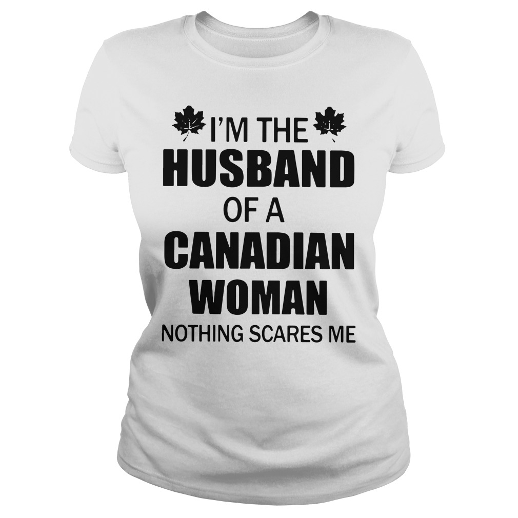 I'm the husband of a Canadian woman nothing scares me Ladies tee