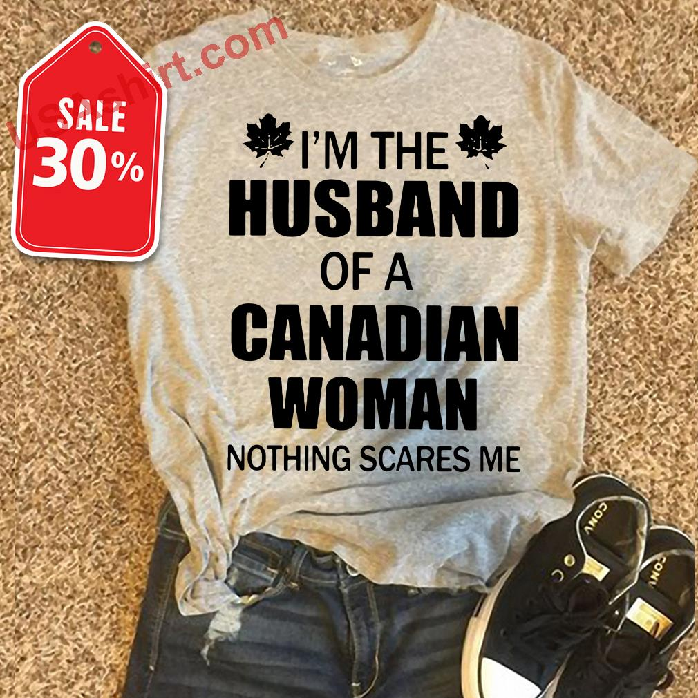 I'm the husband of a Canadian woman nothing scares me shirt