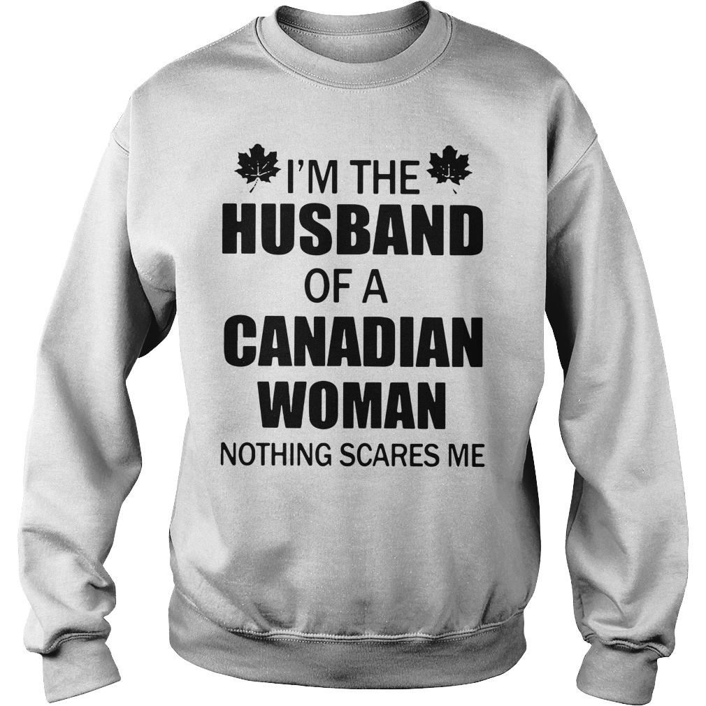 I'm the husband of a Canadian woman nothing scares me Sweater