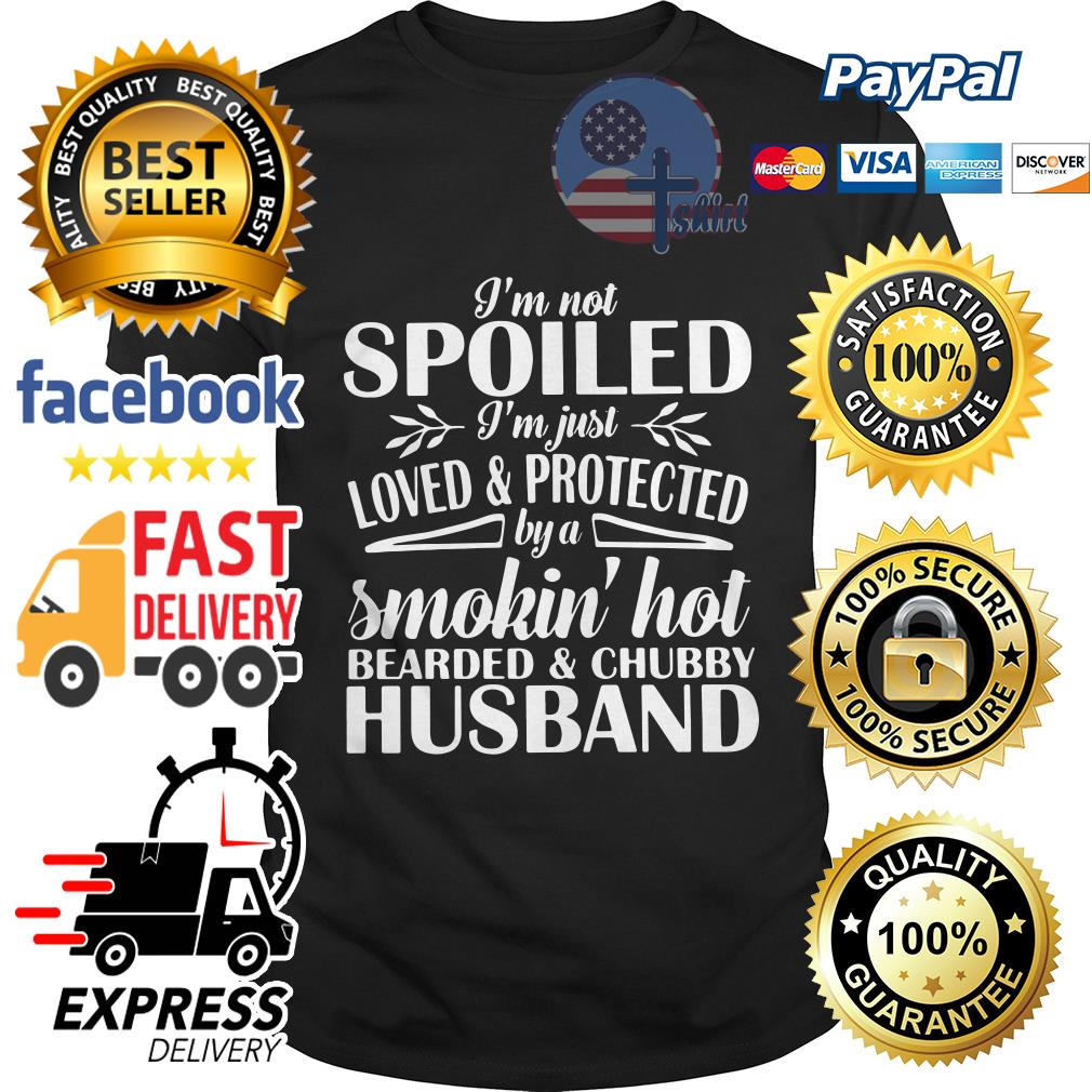 I'm not spoiled I'm just loved and protected by a smokin' hot bearded and chubby husband shirt