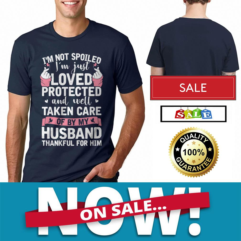 I'm not spoiled I'm just loved protected and well taken care of by my husband shirt