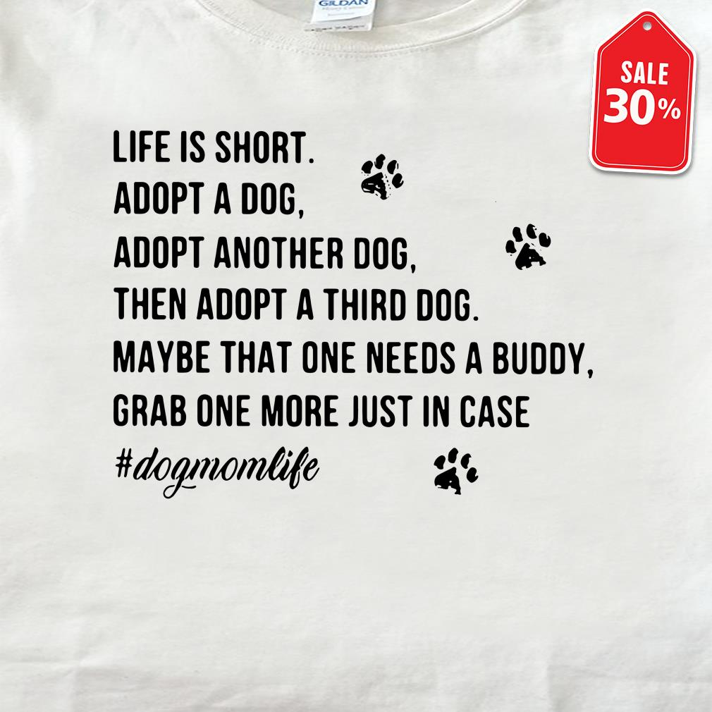 Life is short adopt a dog adopt another dog then adopt a third dog shirt