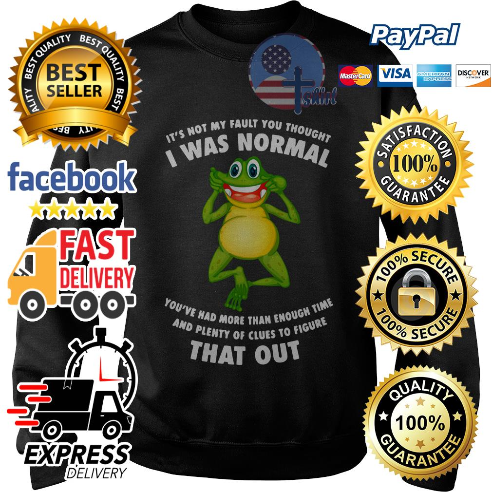 Frog It's not my fault you thought I was normal you've had than enough time Sweater