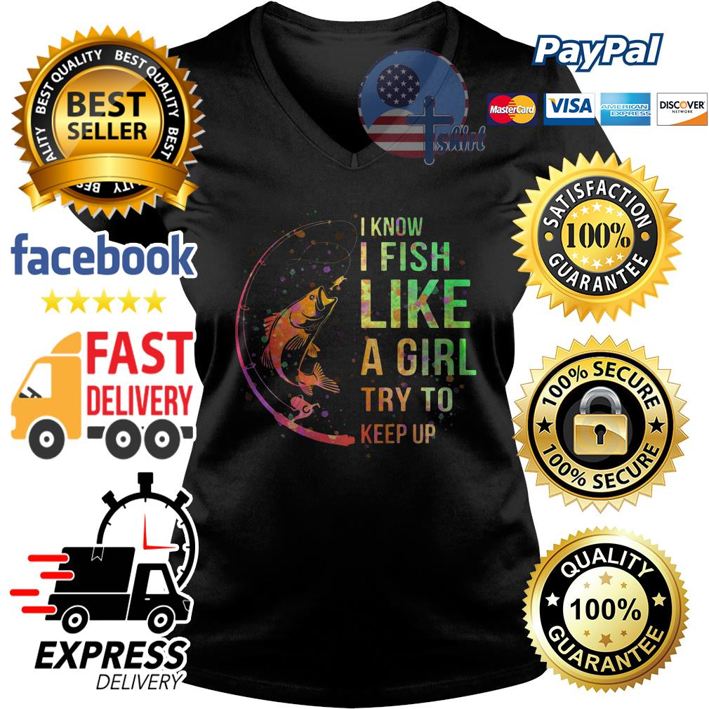 I know I fish like a girl try to keep up V-neck t-shirt