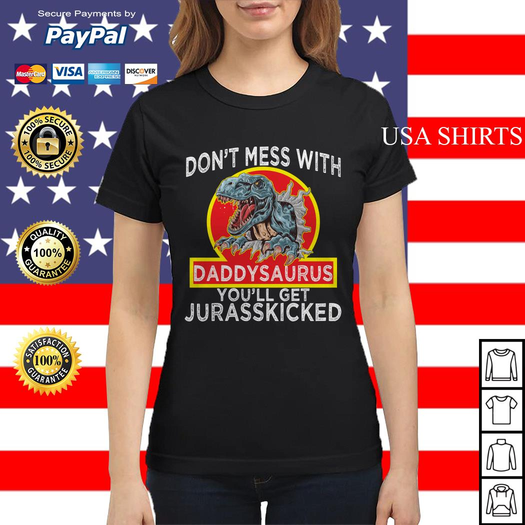 Don't mess with Daddysaurus you'll get Jurasskicked Ladies tee