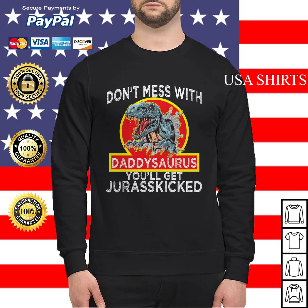 Don't mess with Daddysaurus you'll get Jurasskicked Sweater