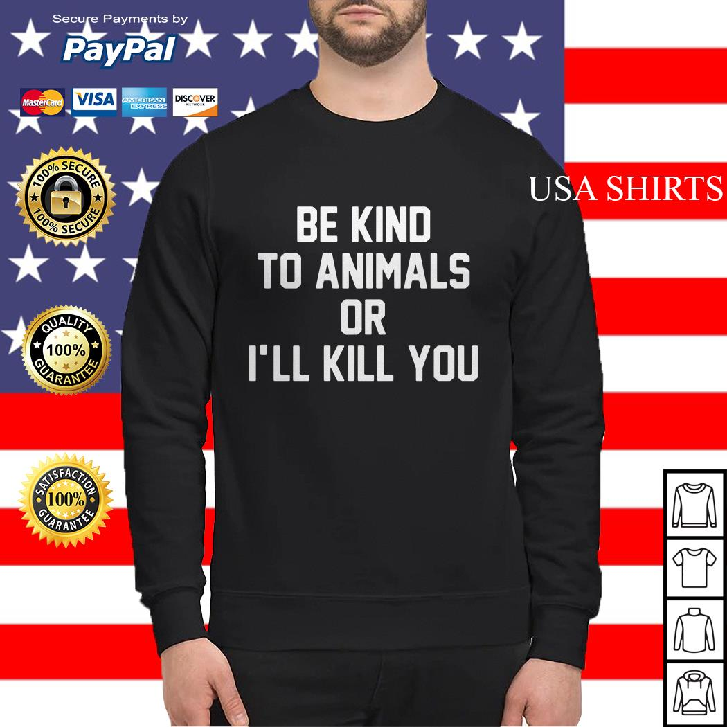Be kind to animals or I'll kill you Sweater