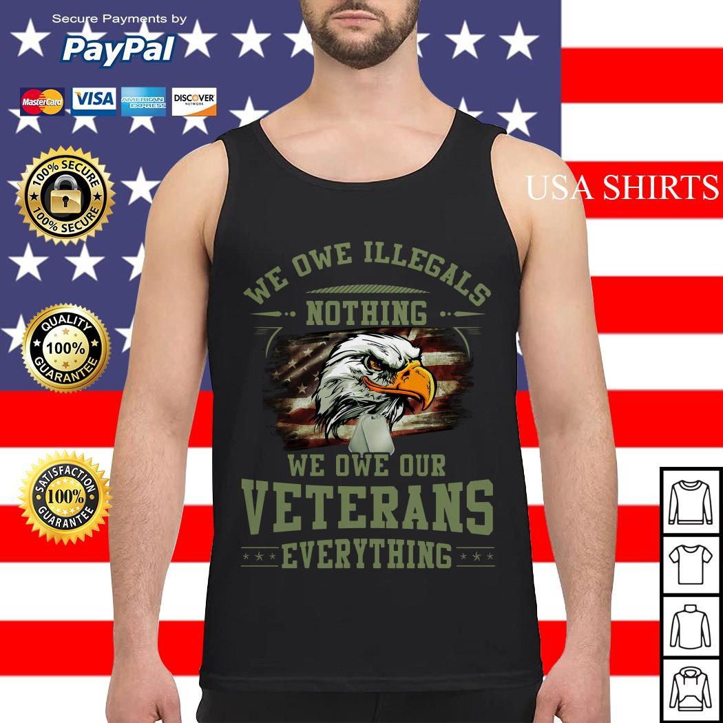 We owe Illegals nothing we owe our veterans everything Tank top
