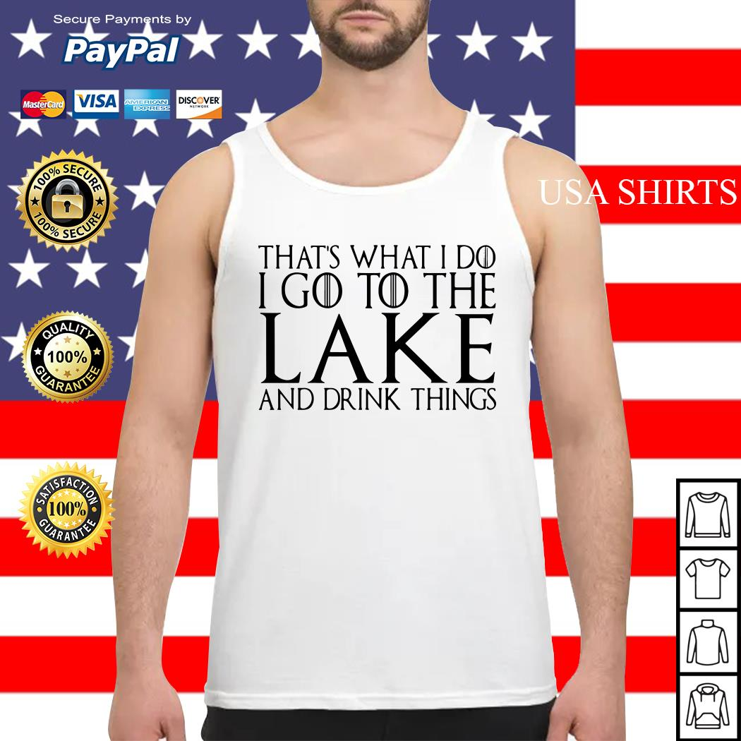 That's what I do I go to the lake and drink things Game of Thrones Tank top