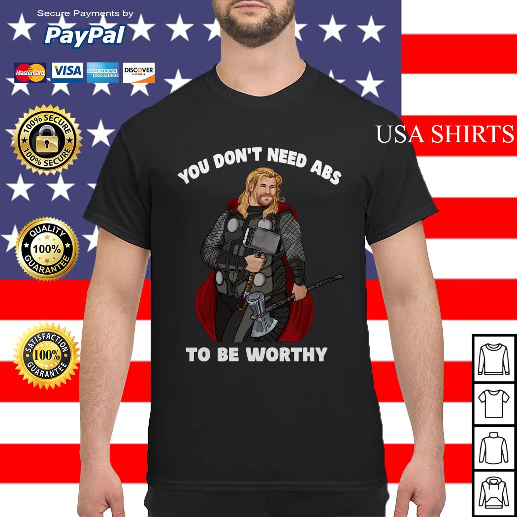 Thor You don't need abs to be worthy shirt