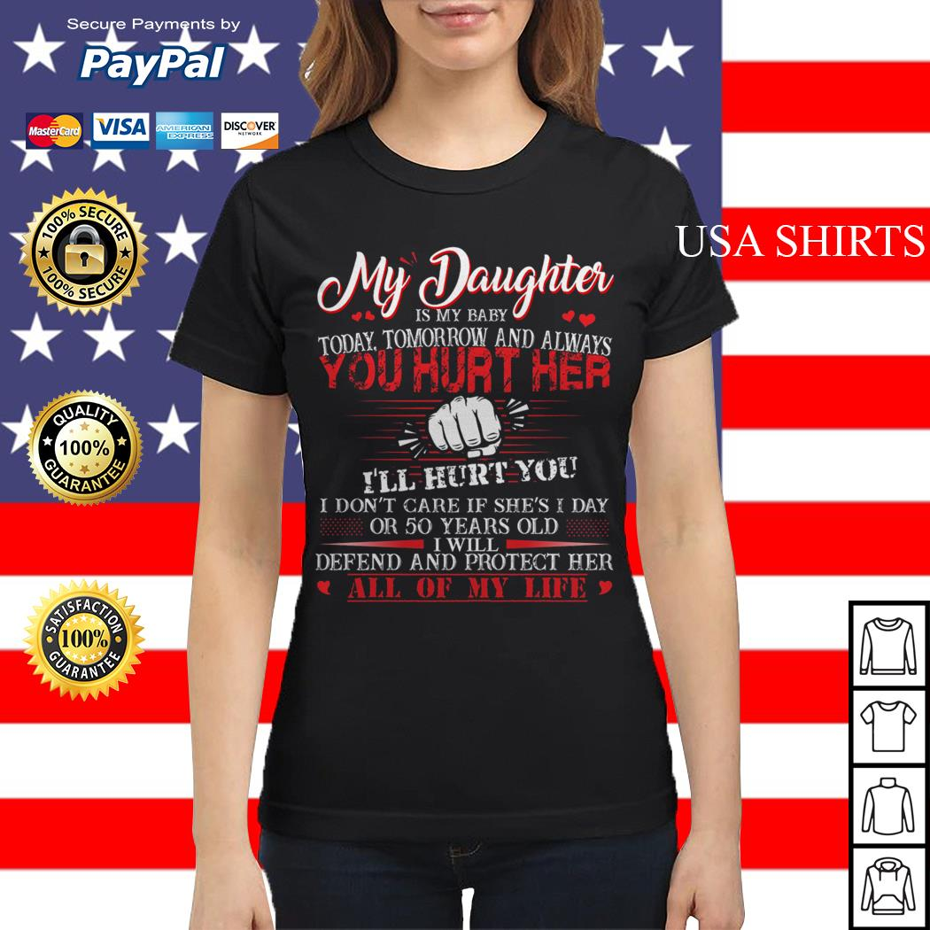 My daughter is my baby today tomorrow and always you hurt her ladies tee