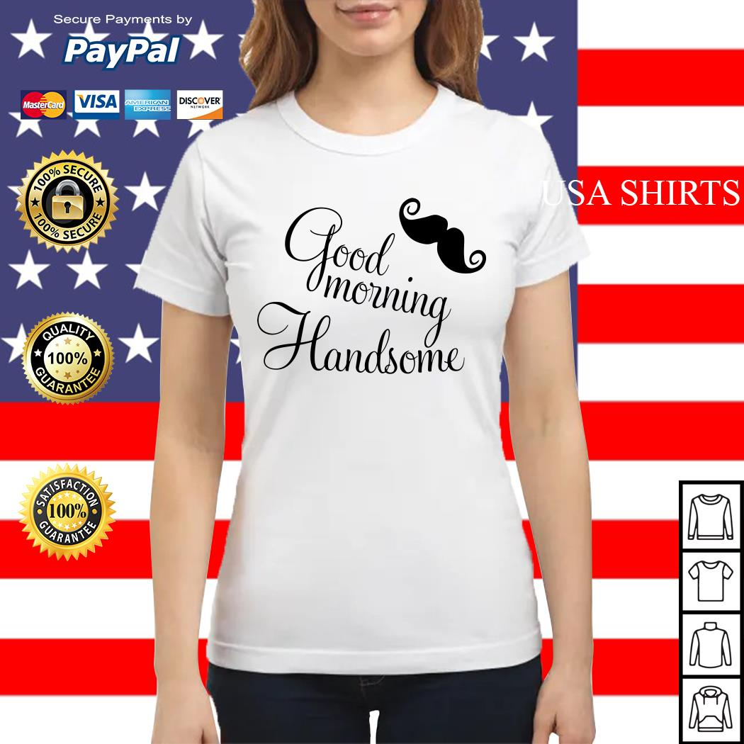 Good morning handsome Ladies tee